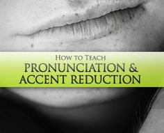How to Teach Pronunciation & Accent Reduction: 7 Best Practices
