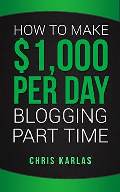 Amazon.com: How to Make $1,000 Per Day Blogging Part Time: The Beginner's Guide to Starting and Making Money With a Blog eBook: Chris Karlas: Kindle Store