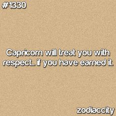 Capricorn will treat you with respect, if you have earned it.