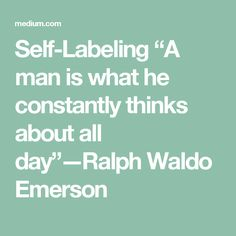 """Self-Labeling  """"A man is what he constantly thinks about all day""""—Ralph Waldo Emerson"""