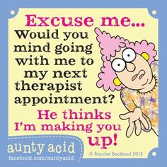 Excuse me...Would you mind going with me to my next therapist appointment? He thinks I'm making you up!