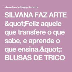 """SILVANA FAZ ARTE           """"Feliz aquele que transfere o que sabe, e aprende o que ensina."""": BLUSAS DE TRICO"""