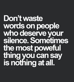 Don't waste words on people who deserve your silence.  Sometimes the most powerful thing you can say is nothing at all
