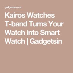 Kairos Watches T-band Turns Your Watch into Smart Watch | Gadgetsin