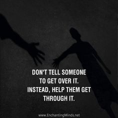 Don't tell someone to get over it. Instead, help them get through it.