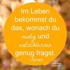 """Weise Worte von einer weisen Frau: """"Im Leben bekommst du das, wonach du mutig und entschlossen genug fragst."""" - Oprah #Mut #Entschlossenheit #Größe www.petraschwehm.de"""