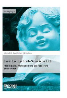 Lese-Rechtschreib-Schwäche LRS. Problematik, Prävention und die Förderung Betroffener. GRIN: http://grin.to/ZZ5JR Amazon: http://grin.to/YS461