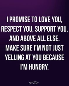 """I promise to love you, respect you, support you, and above all else, make sure I'm not just yelling at you because I'm hungry."""