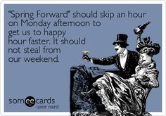 Funny Seasonal Ecard: Spring Forward should skip an hour on Monday afternoon to get us to happy hour faster. It should not steal from our weekend.
