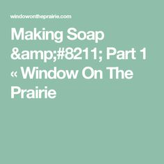 Making Soap – Part 1 « Window On The Prairie