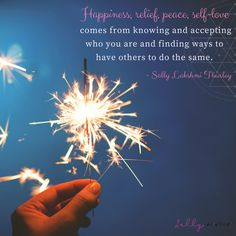 """Happiness, relief, peace, self-love comes from knowing and accepting who you are and finding ways to have others to do the same. -Sally Lakshmi Thurley"" http://www.sallythurley.com/"