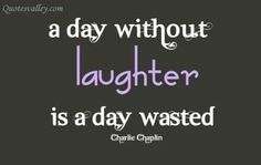 A day without laughter a day is wasted