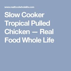 Slow Cooker Tropical Pulled Chicken — Real Food Whole Life