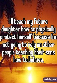 """""""I'll teach my future daughter how to physically protect herself because I'm not going to rely on other people teaching their sons how to behave."""""""