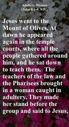 """Jesus went to the Mount of Olives. At dawn he appeared again in the temple courts, where all the people gathered around him, and he sat down to teach them. The teachers of the law and the Pharisees brought in a woman caught in adultery. They made her stand before the group and said to Jesus, """"Teacher, this woman was caught in the act of adultery. In the Law Moses commanded us to stone such women. Now what do you say?"""" They were using this question as a trap, in order to have a basis..."""