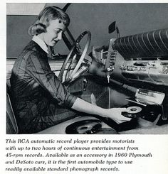"""""""This RCA automatic record player provides motorists with up to two hours of continuous entertainment from 45 rpm records. Available as an accessory in 1960 Plymouth and DeSoto cars, it is the first automobile type to use readily available standard phonograph records"""" (vintage ad). Since phonographs became easily portable, an attempt was made to put them in cars, but were quickly displaced by 8-track and cassette tapes."""