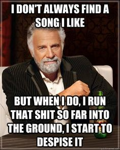 i dont always find a song i like but when i do i run that  - The Most Interesting Man In The World