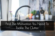 Find The Motivation You Need To Tackle The ClutterI find motivation to declutter