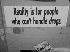 Reality is for people who can't handle drugs.