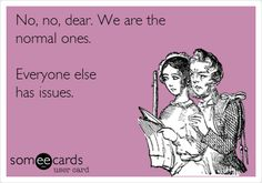 No, no, dear. We are the normal ones. Everyone else has issues.