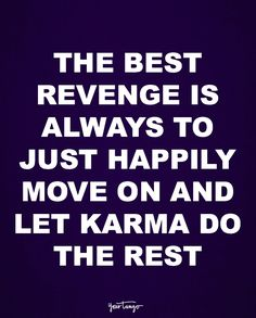 """""""The best revenge is always to just happily move on and let karma do the rest."""""""