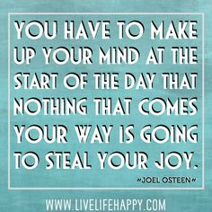 You have to make up your mind at the start of the day that nothing that comes your way is going to steal your joy. - Joel Osteen