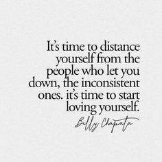Its time to distance yourself from the people who let you down, the inconsistent ones. its time to start loving yourself