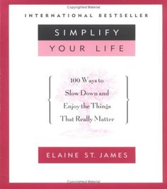 SIMPLIFY YOUR LIFE: 100 WAYS TO SLOW DOWN AND ENJOY THE THINGS THAT REALLY MATTER by Elaine St. James, http://www.amazon.com/dp/B002ECEFB2/ref=cm_sw_r_pi_dp_u1terb0PHQG80