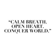 Calm breath. Open heart. Conquer world.