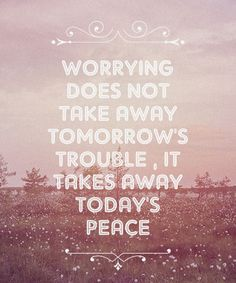 "Focusing all your attention on worrying about something wastes a perfectly good day. | ""Worrying does not take away tomorrow's trouble, it takes away today's peace."""