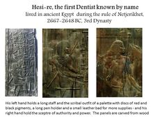 Hesi-re, the first Dentist known by name lived in ancient Egypt during the rule of Netjerikhet, 2667-2648 BC, 3rd Dynasty