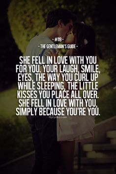 !!!!!!!! Rule #119: She fell in love with you for you. Your laugh, smile, eyes, the way you curl up while sleeping, the little kisses you place all over. She fell in love with you, simply because you're you. #guide #gentleman