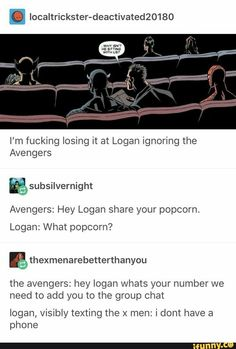 I'm fucking losing it at Logan ignoring the Avengers Avengers: Hey Logan share your popcorn. Logan: What popcorn? ll thexmenarebetterthanyou the avengers: hey logan whats your number we need to add you to the group chat I Marvel Jokes, Marvel Funny, Marvel Dc Comics, Marvel Heroes, Marvel Avengers, Avengers Movies, The Avengers Tumblr, Avengers Texts, Young Avengers
