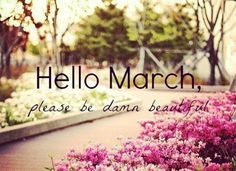 Download Free Hello March Please Be Damn Beautiful Pictures, Images, Wallpapers. Goodbye February Hello March Photos for Tumblr, Pinterest, WeHeartit, Facebook,.
