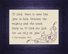 Cross Stitch Bible Verse II Chronicles 14:11 O LORD, there is none like you to help, between the mighty and the weak. Help us, O LORD our God, for we rely on you