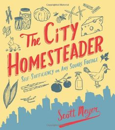 The City Homesteader: Self-Sufficiency on Any Square Footage