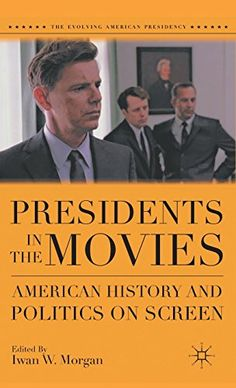 Presidents in the Movies: American History and Politics on Screen, Iwan W. Morgan