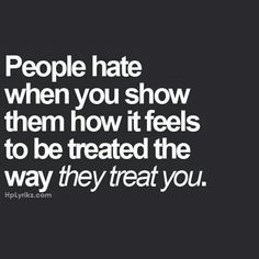 So true. If you the one that gets treated like a pice of crap and you start treating them like it you the badguy always.
