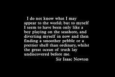 """""""I do not know what I may appear to the world; but to myself I seem to have been only like a boy playing on the seashore, and diverting myself in now and then finding a smoother pebble or a prettier shell than ordinary, whilst the great ocean of truth lay undiscovered before me.""""-Sir Issac Newton"""