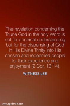 The revelation concerning the Triune God in the holy Word is not for doctrinal understanding but for the dispensing of God in His Divine Trinity into His chosen and redeemed people for their experience and enjoyment (2 Cor. 13:14). Witness Lee. More at www.agodman.com