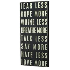 Fear Less, Hope More, Whine Less, Breathe More, Talk Less, Say More, Hate Less, Love More