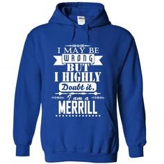 I may be wrong but I highly doubt it, I am a MERRILL - #gift ideas for him #gift for girls. PURCHASE NOW => https://www.sunfrog.com/Names/I-may-be-wrong-but-I-highly-doubt-it-I-am-a-MERRILL-iesbbpqwez-RoyalBlue-Hoodie.html?68278