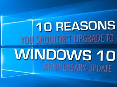 10 reasons you shouldn't upgrade to Windows 10