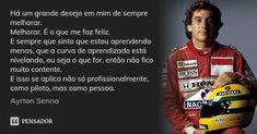Há um grande desejo em mim de sempre melhorar. Melhorar. É o que me faz feliz. E sempre que sinto que estou aprendendo menos, que a curva de aprendizado está nivelando, ou seja o que for, então não fico muito contente. E isso se aplica não só profissionalmente, como piloto, mas como pessoa. Ayrton Senna 158 Adicionar à coleção (...) https://www.pensador.com/frase/NzYzOTc3/