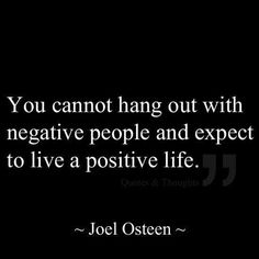 you cannot hang out with negative people and expect to live a positive life. –joel osteen |