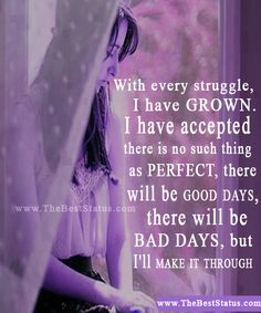 With every struggle, I have grown. I have accepted there is no such thing as perfect. There will be good days. There will be bad days. But I'll make it through.