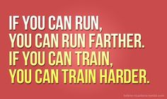 If you can run, you can run farther. If you can train, you can train harder.