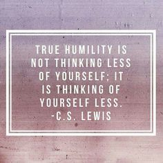 True humility is not thinking less of yourself; it is thinking of yourself less. CS Lewis