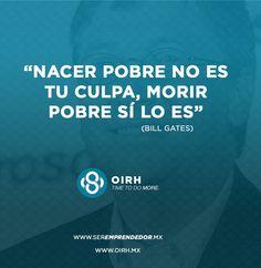 Nacer pobre no es tu culpa, morir pobre sí lo es. Bill Gates #TimeToDoMore #SerEmprendedor