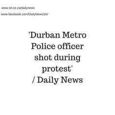 Police have vowed to get to the bottom of who was responsible for shooting a Durban Metro Police officer in the foot during violent protests on the M25 near Phoenix on Tuesday.